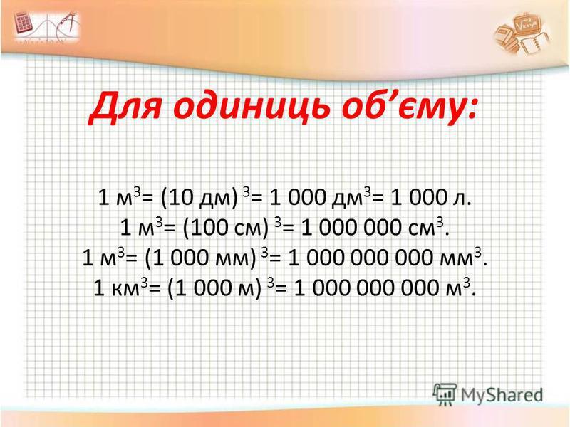 Для одиниць обєму: 1 м 3 = (10 дм) 3 = 1 000 дм 3 = 1 000 л. 1 м 3 = (100 см) 3 = 1 000 000 см 3. 1 м 3 = (1 000 мм) 3 = 1 000 000 000 мм 3. 1 км 3 = (1 000 м) 3 = 1 000 000 000 м 3.