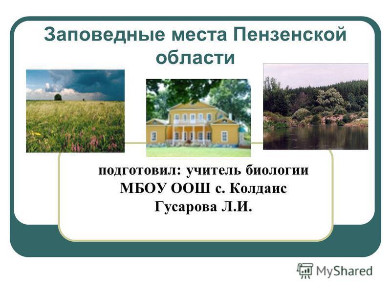 Заповедные места Пензенской области подготовил: учитель биологии МБОУ ООШ с. Колдаис Гусарова Л.И.