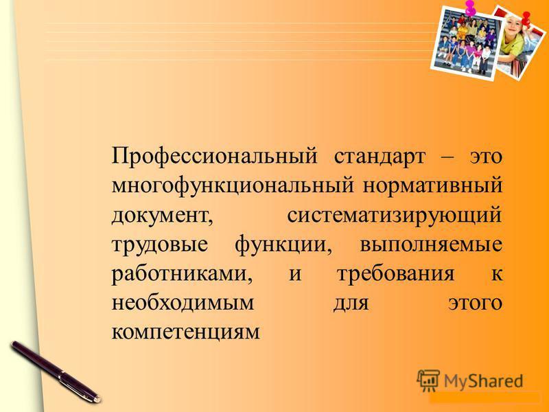www.themegallery.com Профессиональный стандарт – это многофункциональный нормативный документ, систематизирующий трудовые функции, выполняемые работниками, и требования к необходимым для этого компетенциям