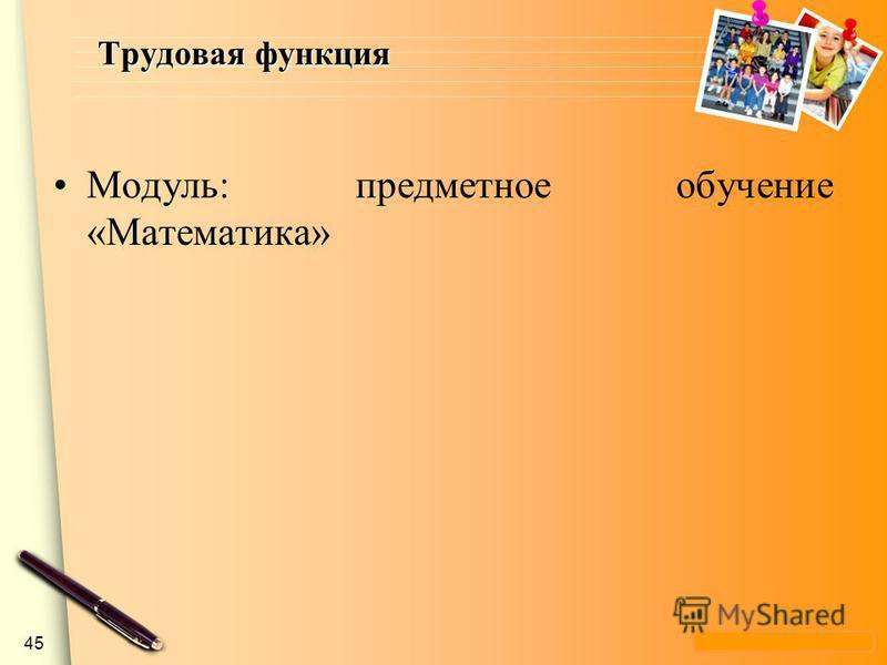 www.themegallery.com Трудовая функция Модуль: предметное обучение «Математика» 45