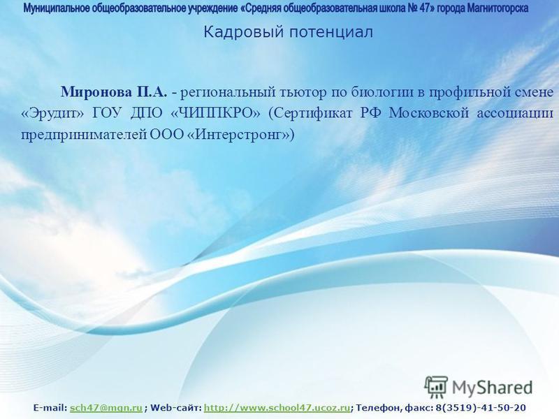 E-mail: sch47@mgn.ru ; Web-сайт: http://www.school47.ucoz.ru; Телефон, факс: 8(3519)-41-50-20sch47@mgn.ruhttp://www.school47.ucoz.ru Кадровый потенциал Миронова П.А. - региональный тьютор по биологии в профильной смене «Эрудит» ГОУ ДПО «ЧИППКРО» (Сер
