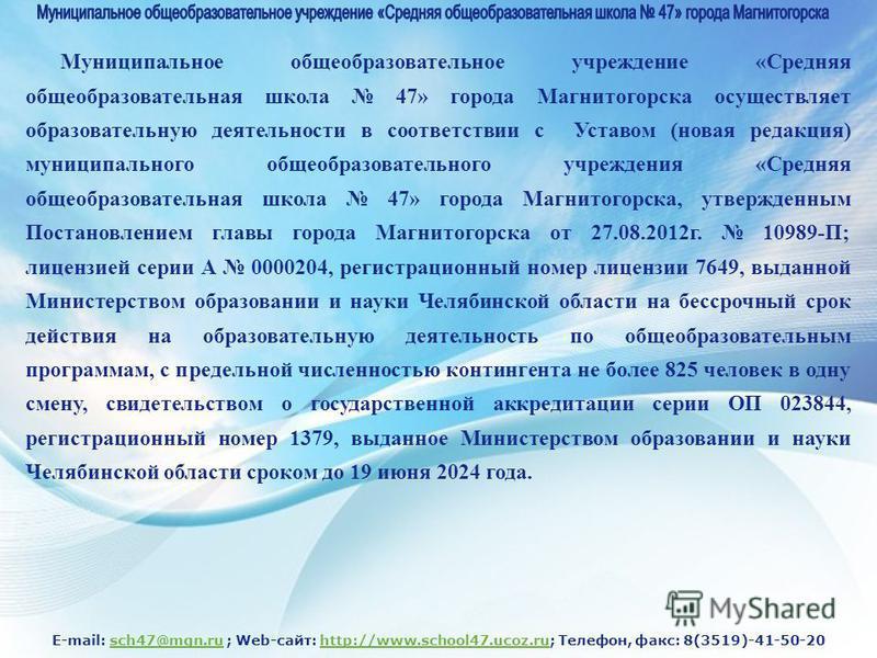 E-mail: sch47@mgn.ru ; Web-сайт: http://www.school47.ucoz.ru; Телефон, факс: 8(3519)-41-50-20sch47@mgn.ruhttp://www.school47.ucoz.ru Муниципальное общеобразовательное учреждение «Средняя общеобразовательная школа 47» города Магнитогорска осуществляет