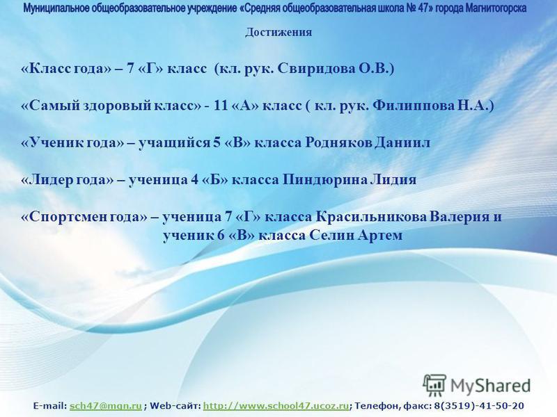 E-mail: sch47@mgn.ru ; Web-сайт: http://www.school47.ucoz.ru; Телефон, факс: 8(3519)-41-50-20sch47@mgn.ruhttp://www.school47.ucoz.ru Достижения «Класс года» – 7 «Г» класс (кл. рук. Свиридова О.В.) «Самый здоровый класс» - 11 «А» класс ( кл. рук. Фили