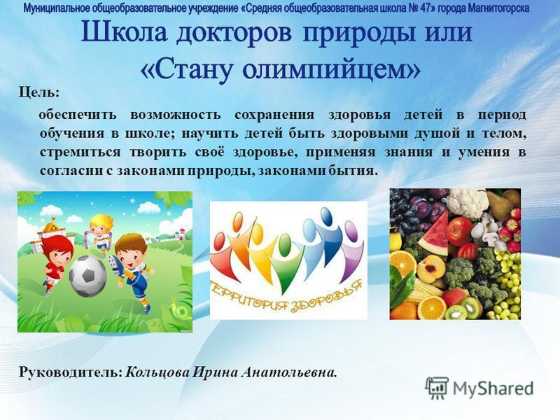 Цель: обеспечить возможность сохранения здоровья детей в период обучения в школе; научить детей быть здоровыми душой и телом, стремиться творить своё здоровье, применяя знания и умения в согласии с законами природы, законами бытия. Руководитель: Коль