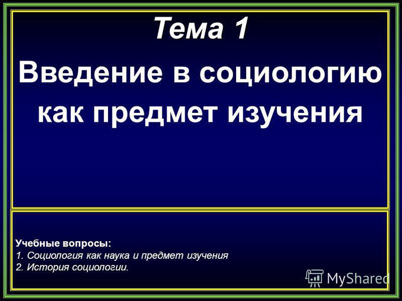 Тема 1 Введение в социологию как предмет изучения Учебные вопросы: 1. Социология как наука и предмет изучения 2. История социологии.