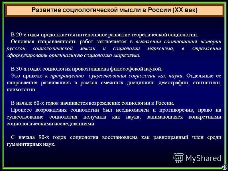 Развитие социологической мысли в России (XX век) 20 В 20-е годы продолжается интенсивное развитие теоретической социологии. Основная направленность работ заключается в выявлении соотношения истории русской социологической мысли и социологии марксизма