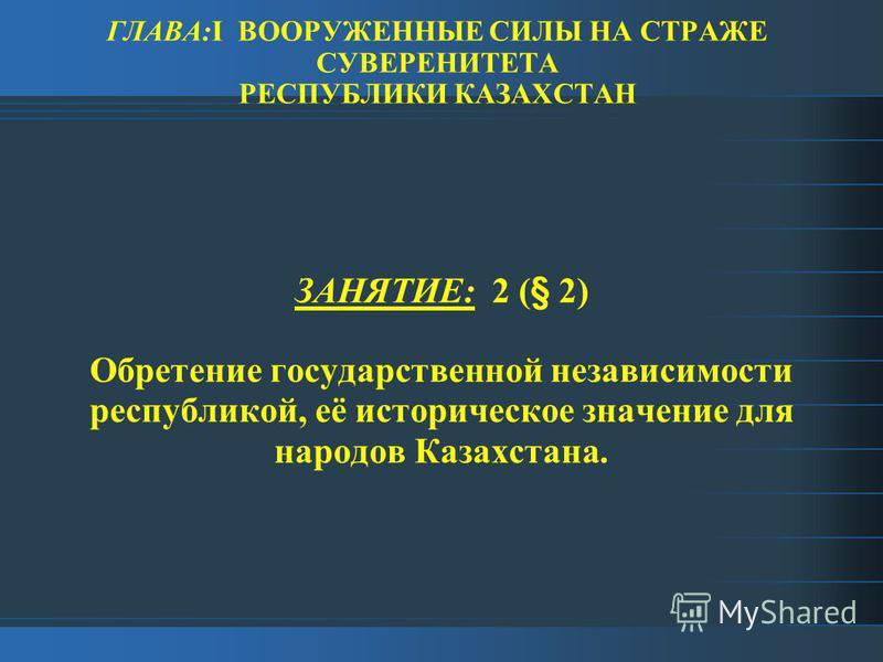 ГЛАВА:I ВООРУЖЕННЫЕ СИЛЫ НА СТРАЖЕ СУВЕРЕНИТЕТА РЕСПУБЛИКИ КАЗАХСТАН ЗАНЯТИЕ: 2 (§ 2) Обретение государственной независимости республикой, её историческое значение для народов Казахстана.