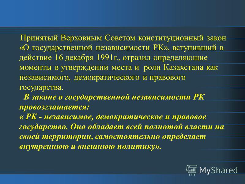 Принятый Верховным Советом конституционный закон «О государственной независимости РК», вступивший в действие 16 декабря 1991 г., отразил определяющие моменты в утверждении места и роли Казахстана как независимого, демократического и правового государ