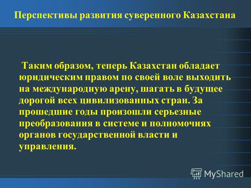 Перспективы развития суверенного Казахстана Таким образом, теперь Казахстан обладает юридическим правом по своей воле выходить на международную арену, шагать в будущее дорогой всех цивилизованных стран. За прошедшие годы произошли серьезные преобразо