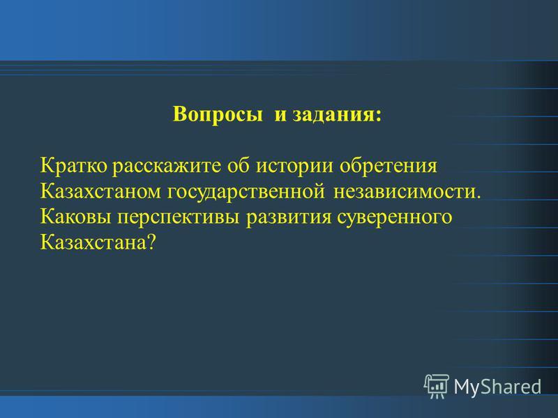 Вопросы и задания: Кратко расскажите об истории обретения Казахстаном государственной независимости. Каковы перспективы развития суверенного Казахстана?