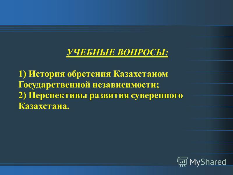 УЧЕБНЫЕ ВОПРОСЫ: 1) История обретения Казахстаном Государственной независимости; 2) Перспективы развития суверенного Казахстана.