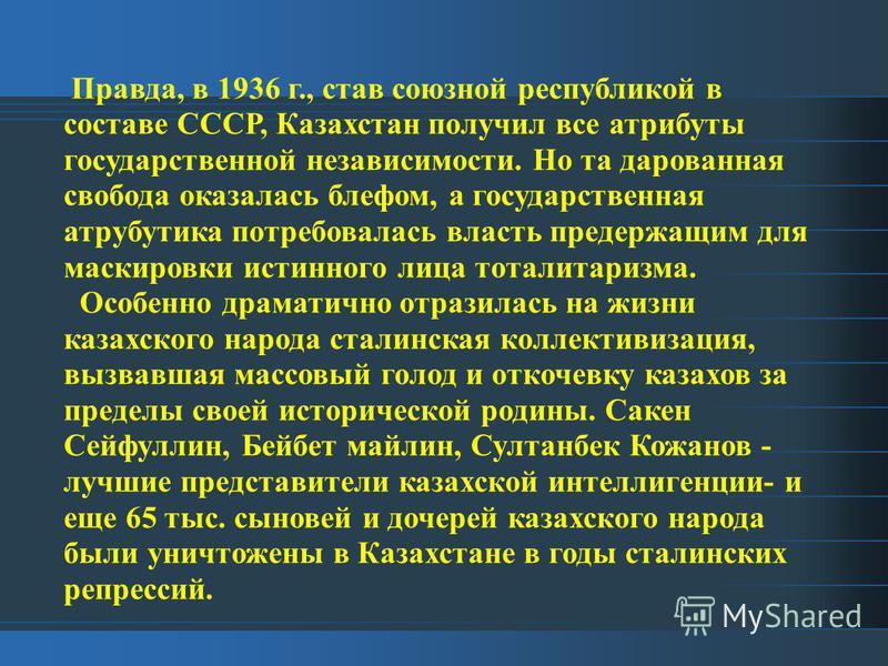 Правда, в 1936 г., став союзной республикой в составе СССР, Казахстан получил все атрибуты государственной независимости. Но та дарованная свобода оказалась блефом, а государственная атрибутика потребовалась власть предержащим для маскировки истинног
