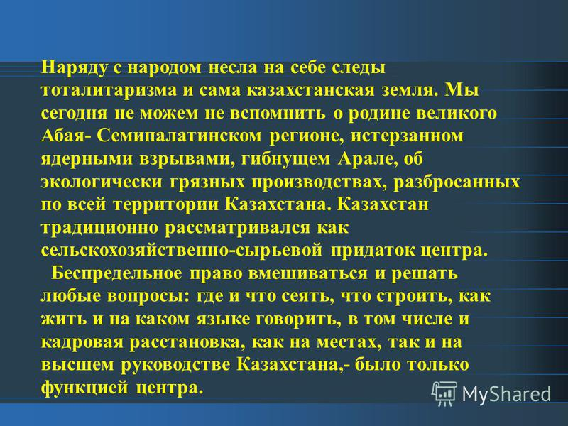Наряду с народом несла на себе следы тоталитаризма и сама казахстанская земля. Мы сегодня не можем не вспомнить о родине великого Абая- Семипалатинском регионе, истерзанном ядерными взрывами, гибнущем Арале, об экологически грязных производствах, раз