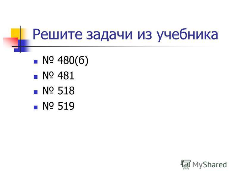 Решите задачи из учебника 480(б) 481 518 519