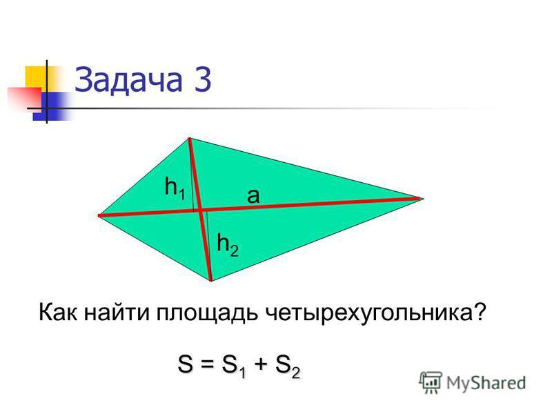 Задача 3 h1h1 h2h2 a Как найти площадь четырехугольника? S = S 1 + S 2