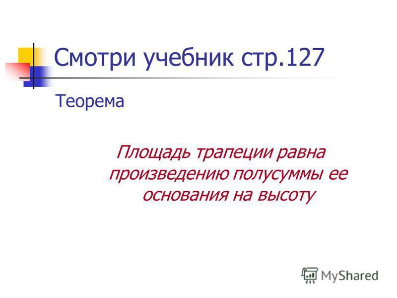 Смотри учебник стр.127 Теорема Площадь трапеции равна произведению полусуммы ее основания на высоту