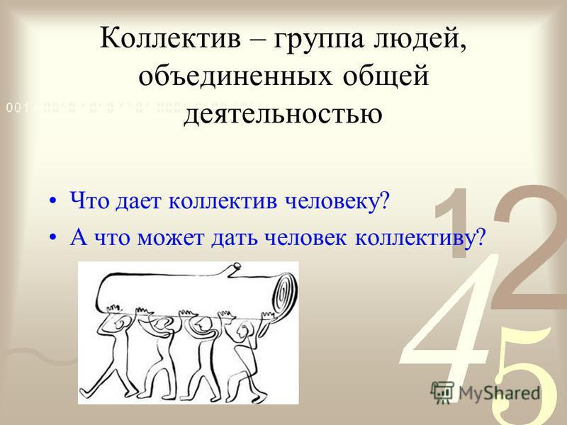 Коллектив – группа людей, объединенных общей деятельностью Что дает коллектив человеку? А что может дать человек коллективу?