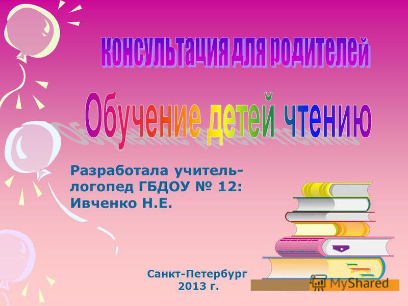 Разработала учитель- логопед ГБДОУ 12: Ивченко Н.Е. Санкт-Петербург 2013 г.