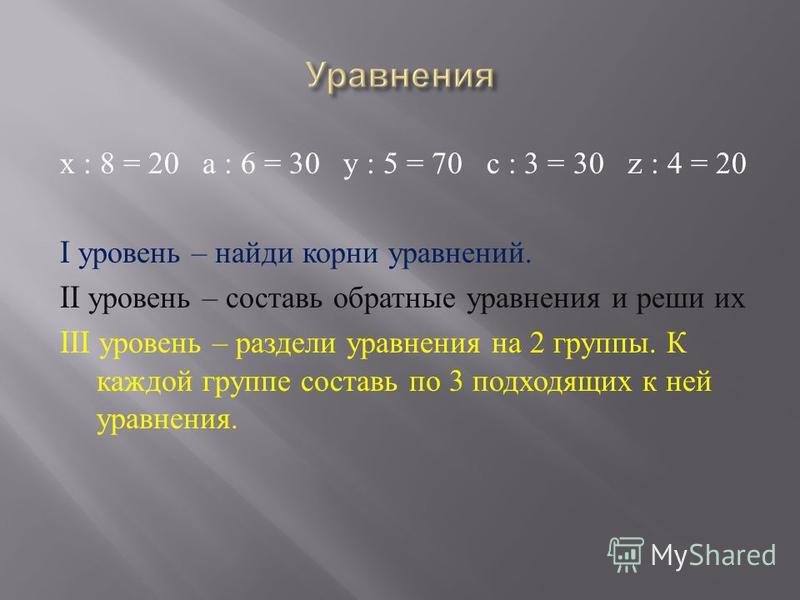 х : 8 = 20 а : 6 = 30 у : 5 = 70 с : 3 = 30 z : 4 = 20 I уровень – найди корни уравнений. II уровень – составь обратные уравнения и реши их III уровень – раздели уравнения на 2 группы. К каждой группе составь по 3 подходящих к ней уравнения.