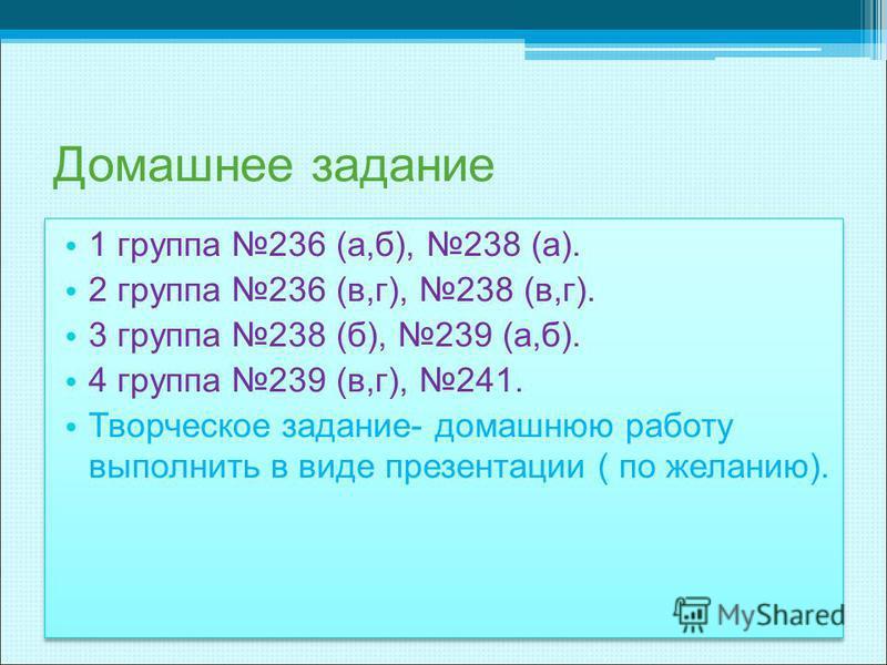 Домашнее задание 1 группа 236 (а,б), 238 (а). 2 группа 236 (в,г), 238 (в,г). 3 группа 238 (б), 239 (а,б). 4 группа 239 (в,г), 241. Творческое задание- домашнюю работу выполнить в виде презентации ( по желанию). 1 группа 236 (а,б), 238 (а). 2 группа 2