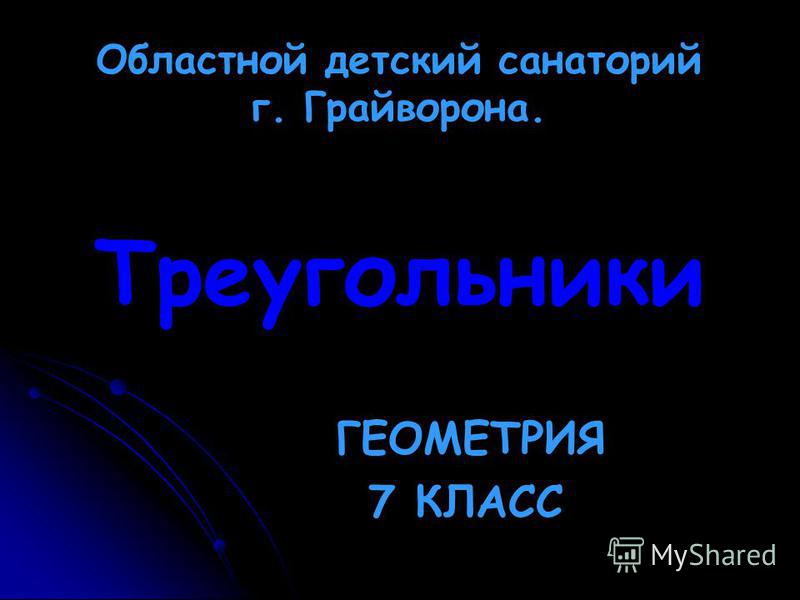 Треугольники ГЕОМЕТРИЯ 7 КЛАСС Областной детский санаторий г. Грайворона.