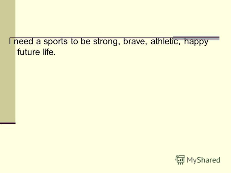 I need a sports to be strong, brave, athletic, happy future life.