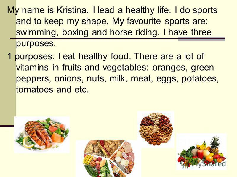 My name is Kristina. I lead a healthy life. I do sports and to keep my shape. My favourite sports are: swimming, boxing and horse riding. I have three purposes. 1 purposes: I eat healthy food. There are a lot of vitamins in fruits and vegetables: ora