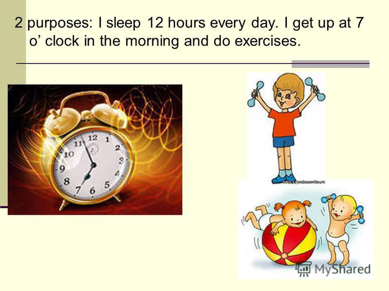 2 purposes: I sleep 12 hours every day. I get up at 7 o clock in the morning and do exercises.
