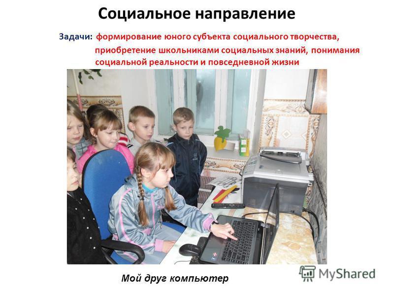 Социальное направление Задачи: формирование юного субъекта социального творчества, приобретение школьниками социальных знаний, понимания социальной реальности и повседневной жизни Мой друг компьютер