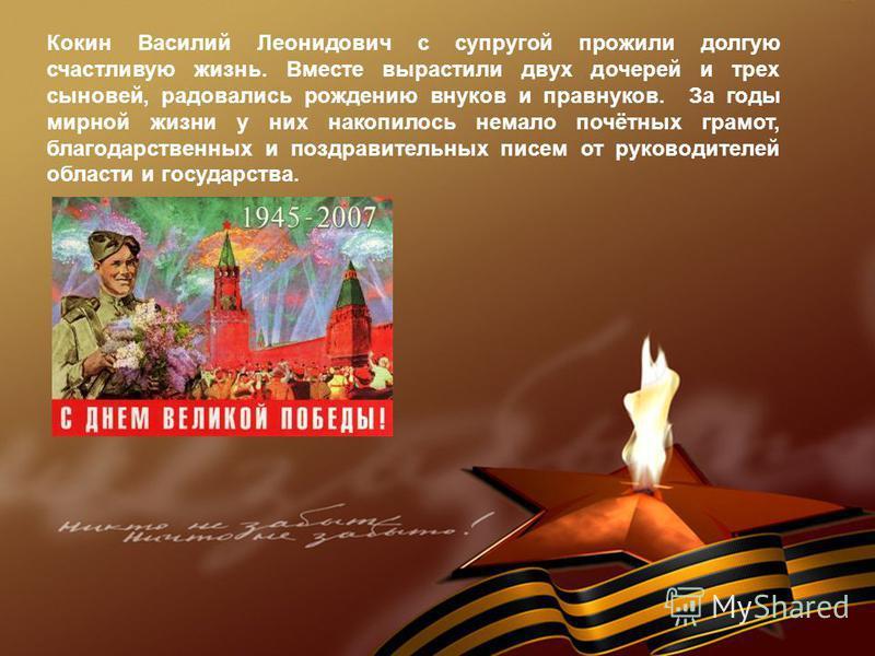 Кокин Василий Леонидович с супругой прожили долгую счастливую жизнь. Вместе вырастили двух дочерей и трех сыновей, радовались рождению внуков и правнуков. За годы мирной жизни у них накопилось немало почётных грамот, благодарственных и поздравительны
