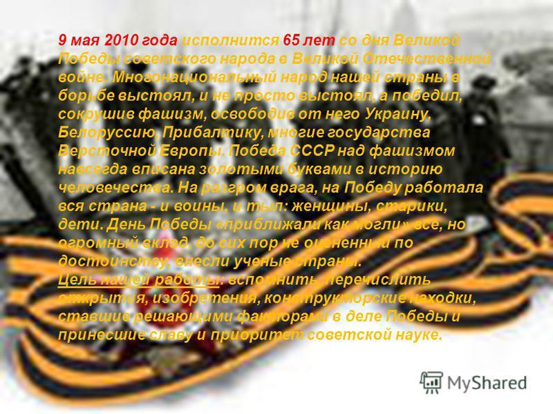 9 мая 2010 года исполнится 65 лет со дня Великой Победы советского народа в Великой Отечественной войне. Многонациональный народ нашей страны в борьбе выстоял, и не просто выстоял, а победил, сокрушив фашизм, освободив от него Украину, Белоруссию, Пр