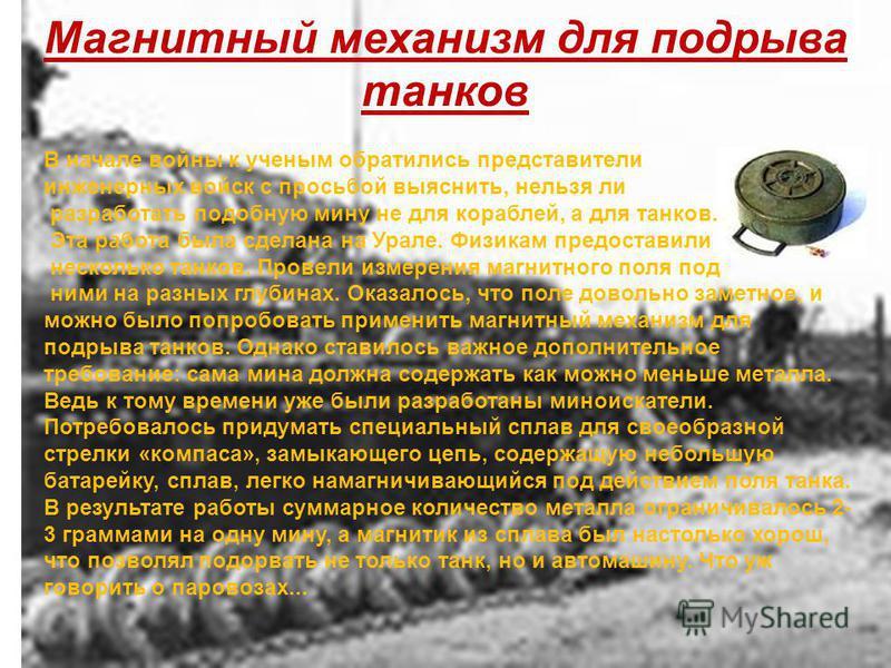 В начале войны к ученым обратились представители инженерных войск с просьбой выяснить, нельзя ли разработать подобную мину не для кораблей, а для танков. Эта работа была сделана на Урале. Физикам предоставили несколько танков. Провели измерения магни