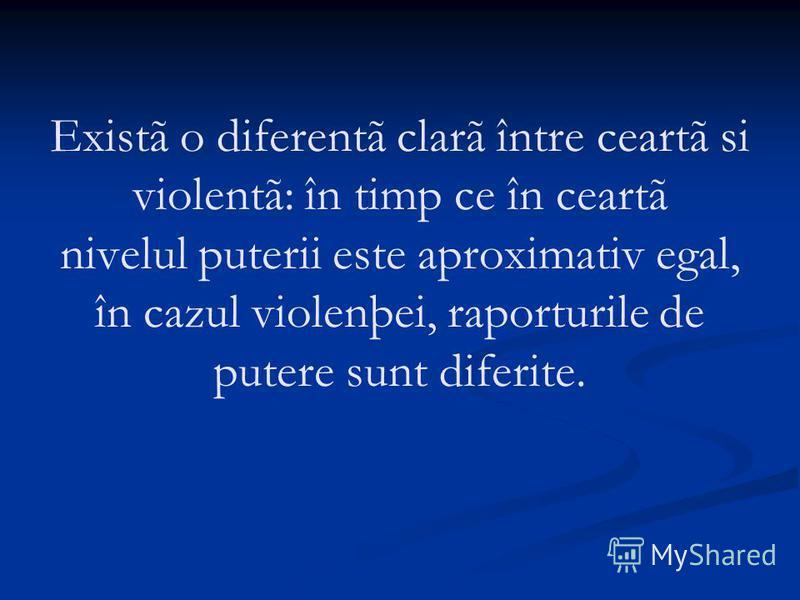 Existã o diferentã clarã între ceartã si violentã: în timp ce în ceartã nivelul puterii este aproximativ egal, în cazul violenþei, raporturile de putere sunt diferite.
