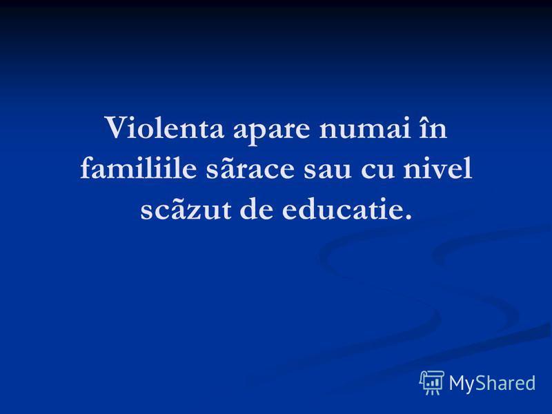 Violenta apare numai în familiile sãrace sau cu nivel scãzut de educatie.