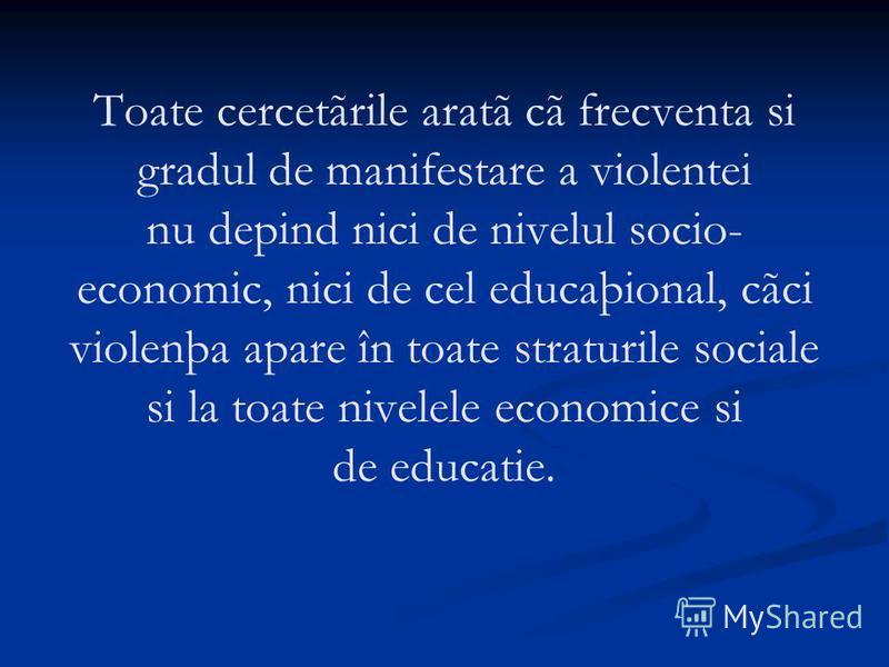 Toate cercetãrile aratã cã frecventa si gradul de manifestare a violentei nu depind nici de nivelul socio- economic, nici de cel educaþional, cãci violenþa apare în toate straturile sociale si la toate nivelele economice si de educatie.
