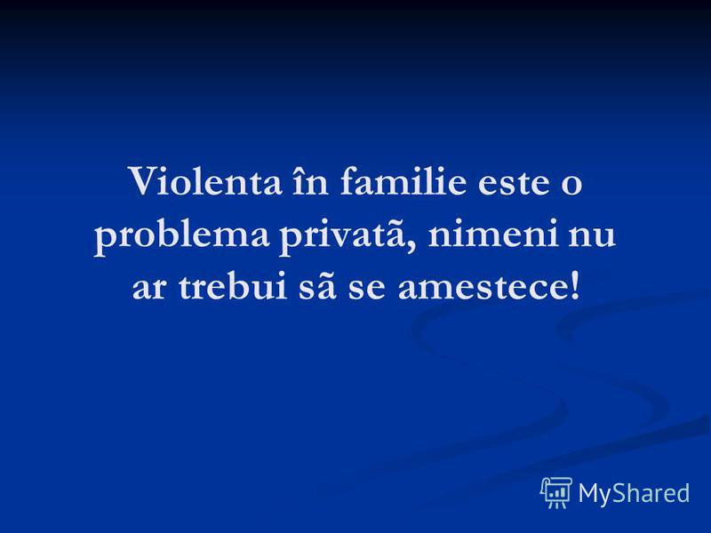 Violenta în familie este o problema privatã, nimeni nu ar trebui sã se amestece!