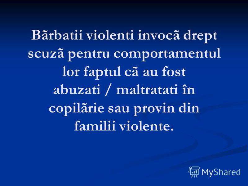 Bãrbatii violenti invocã drept scuzã pentru comportamentul lor faptul cã au fost abuzati / maltratati în copilãrie sau provin din familii violente.