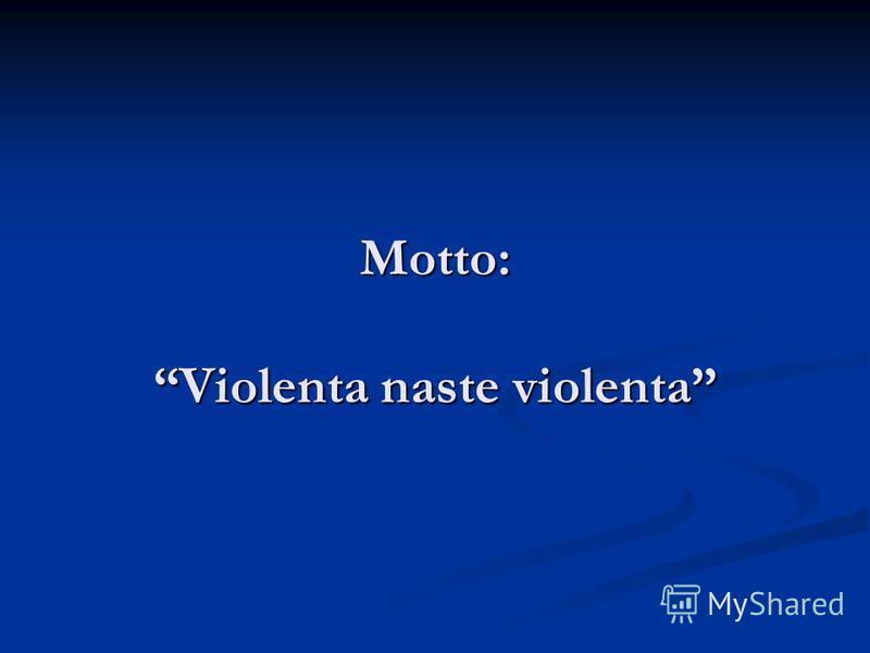 Motto: Violenta naste violenta