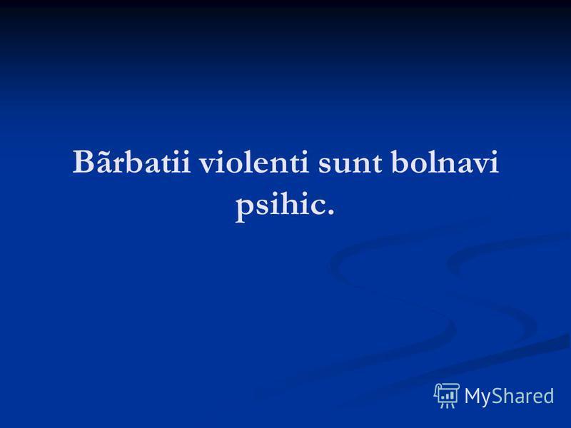 Bãrbatii violenti sunt bolnavi psihic.