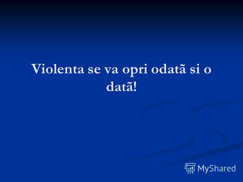 Violenta se va opri odatã si o datã!