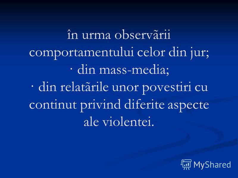 în urma observãrii comportamentului celor din jur; · din mass-media; · din relatãrile unor povestiri cu continut privind diferite aspecte ale violentei.