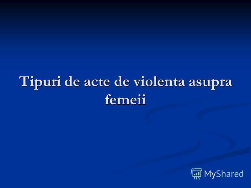 Tipuri de acte de violenta asupra femeii