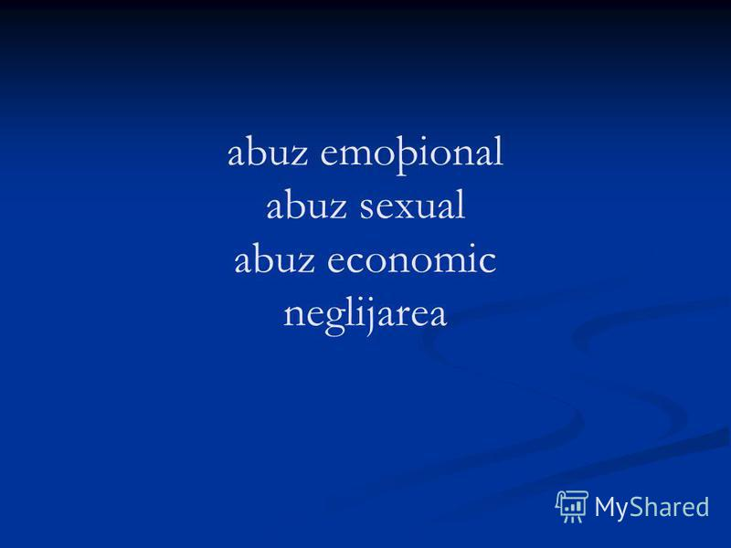abuz emoþional abuz sexual abuz economic neglijarea