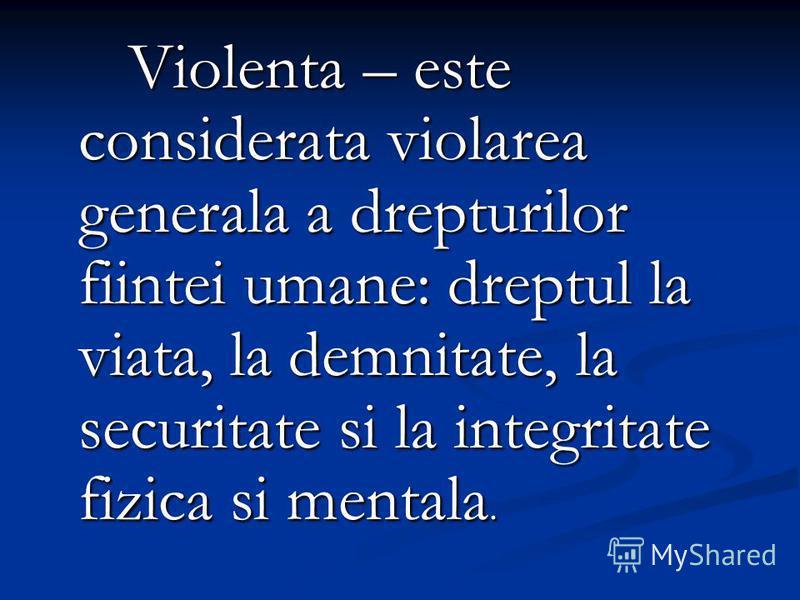 Violenta – este considerata violarea generala a drepturilor fiintei umane: dreptul la viata, la demnitate, la securitate si la integritate fizica si mentala.