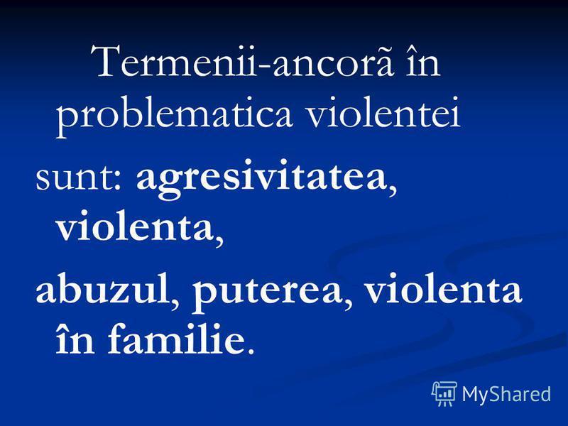Termenii-ancorã în problematica violentei sunt: agresivitatea, violenta, abuzul, puterea, violenta în familie.