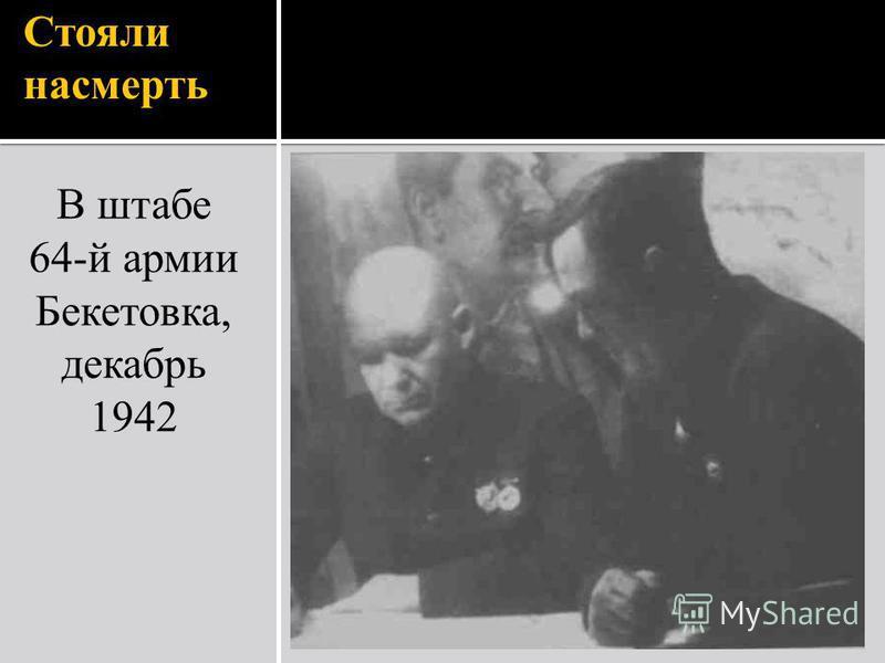 Стояли насмерть В штабе 64-й армии Бекетовка, декабрь 1942