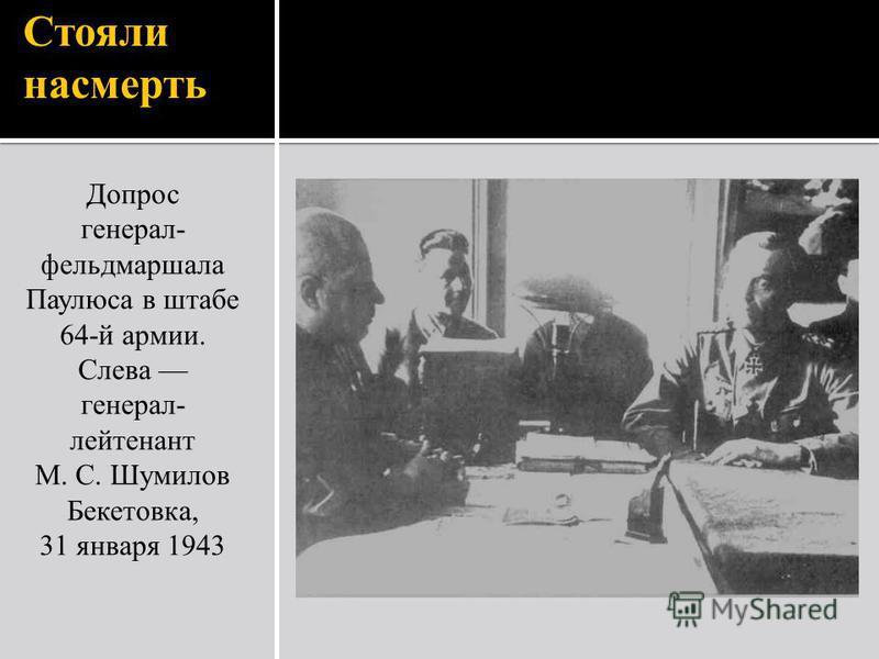 Стояли насмерть Допрос генерал- фельдмаршала Паулюса в штабе 64-й армии. Слева генерал- лейтенант М. С. Шумилов Бекетовка, 31 января 1943