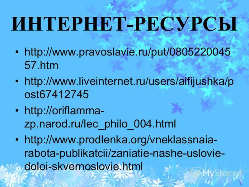 ИНТЕРНЕТ-РЕСУРСЫ http://www.pravoslavie.ru/put/0805220045 57. htm http://www.liveinternet.ru/users/alfijushka/p ost67412745 http://oriflamma- zp.narod.ru/lec_philo_004. html http://www.prodlenka.org/vneklassnaia- rabota-publikatcii/zaniatie-nashe-usl