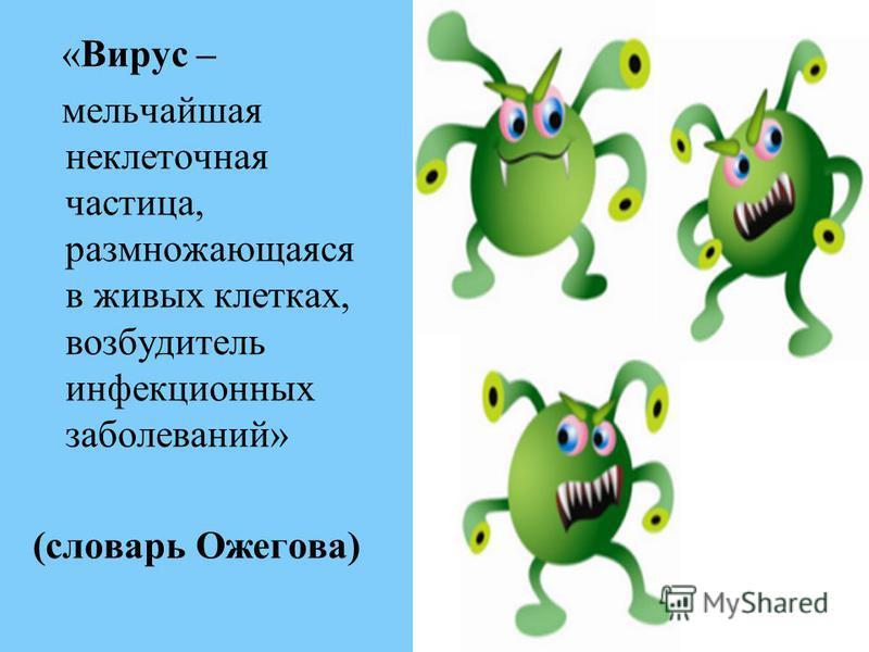 «Вирус – мельчайшая неклеточная частица, размножающаяся в живых клетках, возбудитель инфекционных заболеваний» (словарь Ожегова)