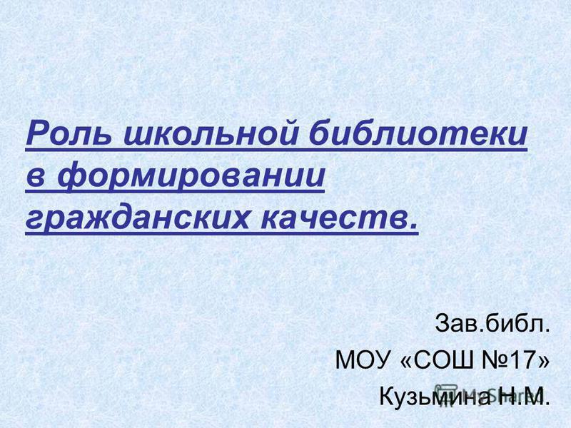 Роль школьной библиотеки в формировании гражданских качеств. Зав.библ. МОУ «СОШ 17» Кузьмина Н.М.